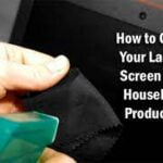 How to Clean Your Laptop Screen with Household Products